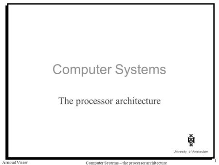 University of Amsterdam Computer Systems – the processor architecture Arnoud Visser 1 Computer Systems The processor architecture.