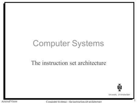 University of Amsterdam Computer Systems – the instruction set architecture Arnoud Visser 1 Computer Systems The instruction set architecture.