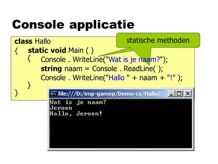 Console applicatie static void Main ( ) class Hallo { } { } Console. WriteLine(Hallo  + naam + ! ); statische methodestatische methoden Console. WriteLine(Wat.