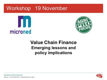 Pagina 1 | 26 oktober 2009 | [Presentatie titel invullen] Workshop 19 November Value Chain Finance Emerging lessons and policy implications.
