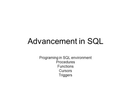 Advancement in SQL Programing in SQL environment Procedures Functions Cursors Triggers.