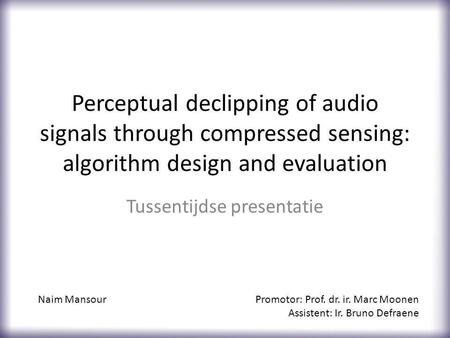 Perceptual declipping of audio signals through compressed sensing: algorithm design and evaluation Tussentijdse presentatie Naim MansourPromotor: Prof.