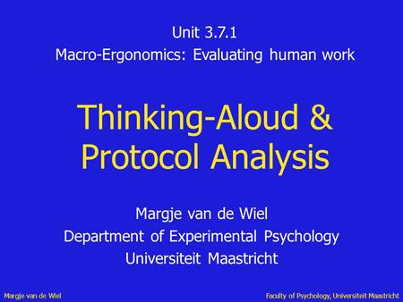 Margje van de WielFaculty of Psychology, Universiteit Maastricht Thinking-Aloud & Protocol Analysis Margje van de Wiel Department of Experimental Psychology.