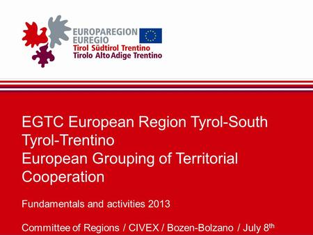 EGTC European Region Tyrol-South Tyrol-Trentino European Grouping of Territorial Cooperation Fundamentals and activities 2013 Committee of Regions / CIVEX.