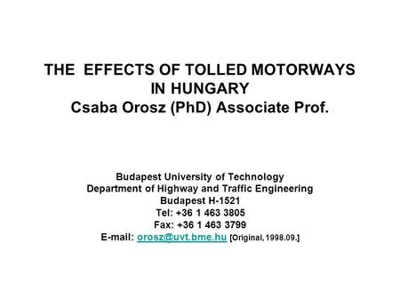 THE EFFECTS OF TOLLED MOTORWAYS IN HUNGARY Csaba Orosz (PhD) Associate Prof. Budapest University of Technology Department of Highway and Traffic Engineering.