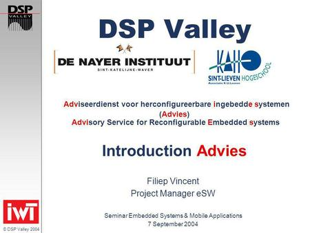 © DSP Valley 2004 DSP Valley Adviseerdienst voor herconfigureerbare ingebedde systemen (Advies) Advisory Service for Reconfigurable Embedded systems Introduction.