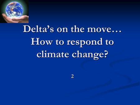 Delta's on the move… How to respond to climate change? 2.