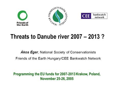 Threats to Danube river 2007 – 2013 ? Ákos Éger, National Society of Conservationists Friends of the Earth Hungary/CEE Bankwatch Network Programming the.