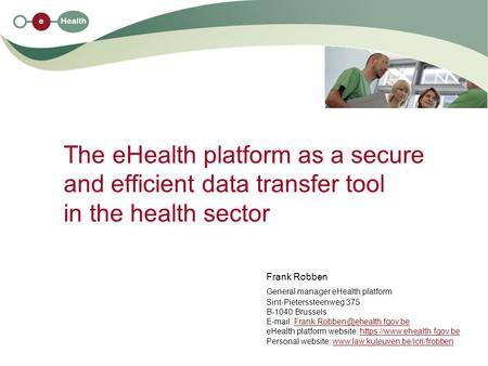 The eHealth platform as a secure and efficient data transfer tool in the health sector Frank Robben General manager eHealth platform Sint-Pieterssteenweg.