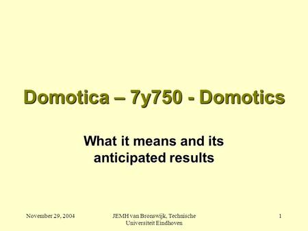 November 29, 2004JEMH van Bronswijk, Technische Universiteit Eindhoven 1 Domotica – 7y750 - Domotics What it means and its anticipated results.
