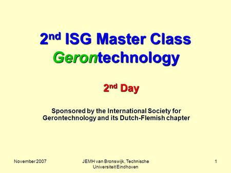 November 2007JEMH van Bronswijk, Technische Universiteit Eindhoven 1 2 nd ISG Master Class Gerontechnology Sponsored by the International Society for Gerontechnology.