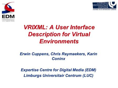 VRIXML: A User Interface Description for Virtual Environments Erwin Cuppens, Chris Raymaekers, Karin Coninx Expertise Centre for Digital Media (EDM) Limburgs.