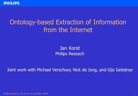 Philips Research, Jan Korst, 26 november 20041 Ontology-based Extraction of Information from the Internet Jan Korst Philips Reseach Joint work with Michael.
