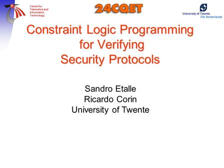 University of Twente The Netherlands Centre for Telematics and Information Technology Constraint Logic Programming for Verifying Security Protocols Sandro.