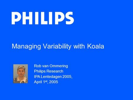 Managing Variability with Koala Rob van Ommering Philips Research IPA Lentedagen 2005, April 1 st, 2005.