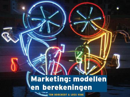 Marketing: modellen en berekeningen Ton Borchert & Loes Vink.