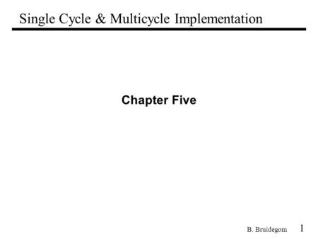 1 B. Bruidegom Chapter Five Single Cycle & Multicycle Implementation.