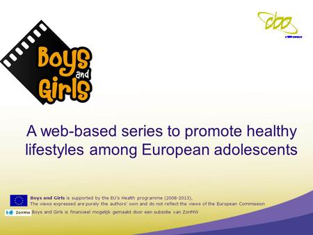 Boys and Girls is supported by the EU's Health programme (2008-2013), The views expressed are purely the authors' own and do not reflect the views of the.