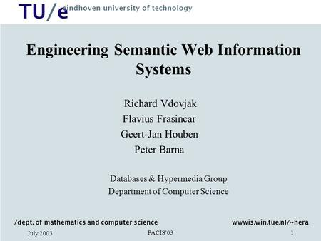 TU/e eindhoven university of technology PACIS'03 July 2003 1 Engineering Semantic Web Information Systems Richard Vdovjak Flavius Frasincar Geert-Jan Houben.