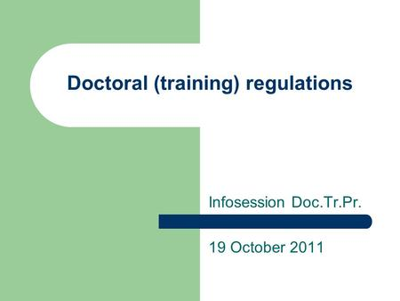 Doctoral (training) regulations Infosession Doc.Tr.Pr. 19 October 2011.