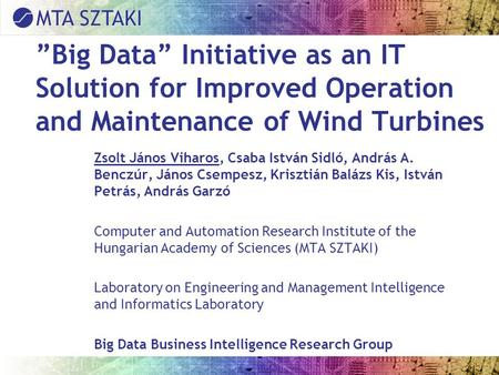 """Big Data"" Initiative as an IT Solution for Improved Operation and Maintenance of Wind Turbines Zsolt János Viharos, Csaba István Sidló, András A. Benczúr,"