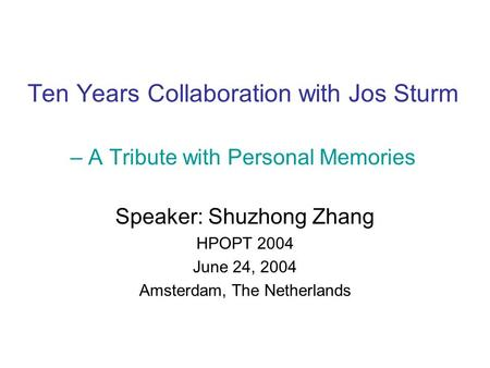 Ten Years Collaboration with Jos Sturm – A Tribute with Personal Memories Speaker: Shuzhong Zhang HPOPT 2004 June 24, 2004 Amsterdam, The Netherlands.