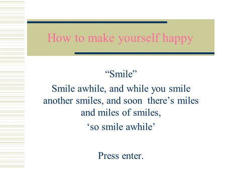 "How to make yourself happy ""Smile"" Smile awhile, and while you smile another smiles, and soon there's miles and miles of smiles, 'so smile awhile' Press."