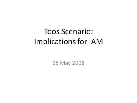 Toos Scenario: Implications for IAM 28 May 2008 Where is Toos?