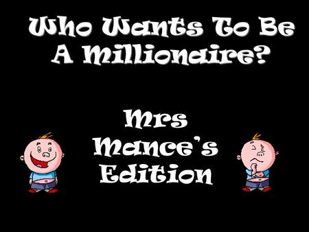 Who Wants To Be A Millionaire? Mrs Mance's Edition.