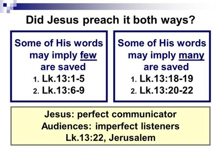 Did Jesus preach it both ways? few Some of His words may imply few are saved 1. Lk.13:1-5 2. Lk.13:6-9 many Some of His words may imply many are saved.