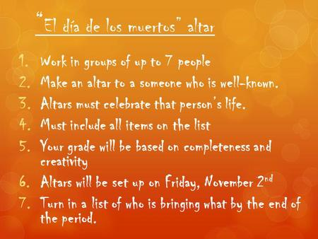 """ El día de los muertos"" altar 1.Work in groups of up to 7 people 2.Make an altar to a someone who is well-known. 3.Altars must celebrate that person's."