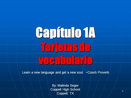 0 Capítulo 1A Tarjetas de vocabulario By: Malinda Seger Coppell High School Coppell, TX Learn a new language and get a new soul. ~Czech Proverb.