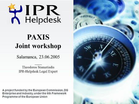 PAXIS Joint workshop Salamanca, 23.06.2005 ___ Theodoros Stamatiadis IPR-Helpdesk Legal Expert A project funded by the European Commission, DG Enterprise.