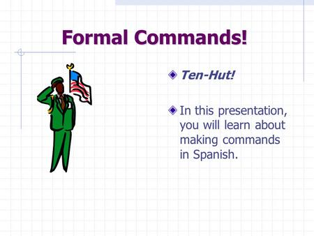 Formal Commands! Ten-Hut! In this presentation, you will learn about making commands in Spanish.