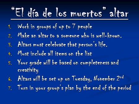 """El día de los muertos"" altar 1. Work in groups of up to 7 people 2. Make an altar to a someone who is well-known. 3. Altars must celebrate that person's."
