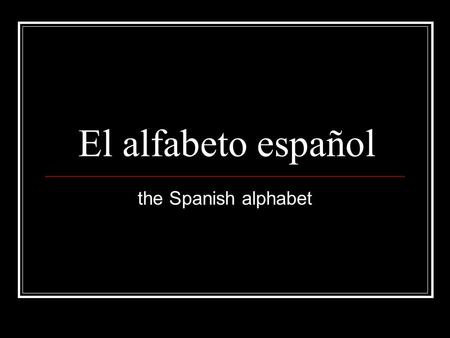 El alfabeto español the Spanish alphabet.