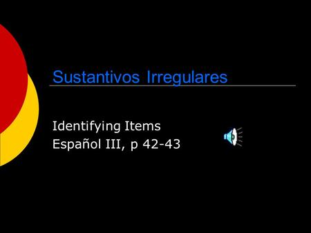 Sustantivos Irregulares Identifying Items Español III, p 42-43.