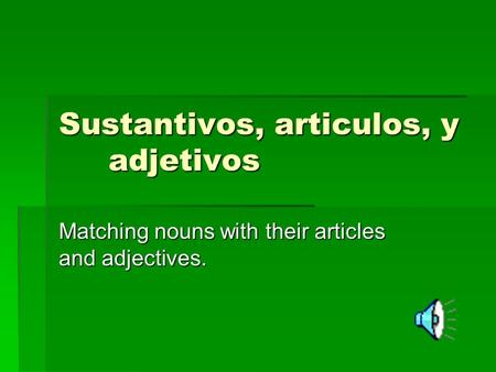 Sustantivos, articulos, y adjetivos Matching nouns with their articles and adjectives.