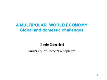 1 Paolo Guerrieri University of Rome 'La Sapienza' A MULTIPOLAR WORLD ECONOMY Global and domestic challenges.