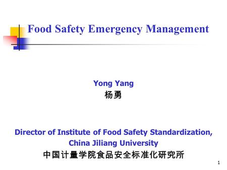 1 Food Safety Emergency Management Yong Yang 杨勇 Director of Institute of Food Safety Standardization, China Jiliang University 中国计量学院食品安全标准化研究所.