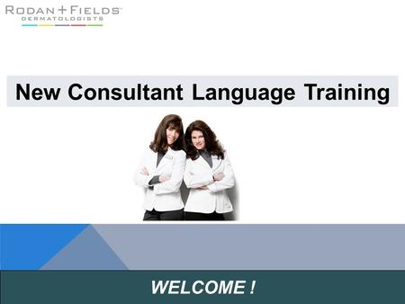 WELCOME ! New Consultant Language Training. Develop your R+F business language Make training calls & presentations a priority on your R+F weekly calendar.