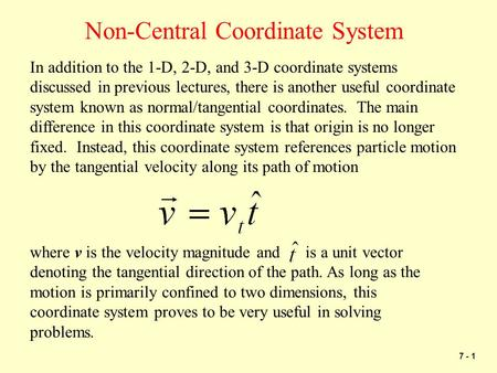 7 - 1 Non-Central Coordinate System In addition to the 1-D, 2-D, and 3-D coordinate systems discussed in previous lectures, there is another useful coordinate.