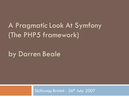 A Pragmatic Look At Symfony (The PHP5 framework) by Darren Beale Skillswap Bristol - 26 th July 2007.