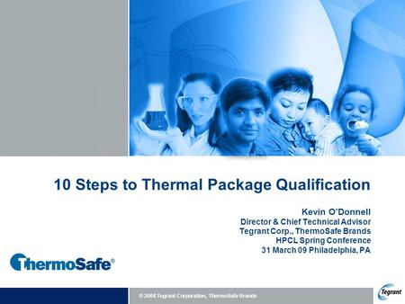 © 2008 Tegrant Corporation, ThermoSafe Brands 10 Steps to Thermal Package Qualification Kevin O'Donnell Director & Chief Technical Advisor Tegrant Corp.,