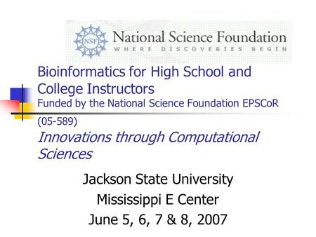 Bioinformatics for High School and College Instructors Funded by the National Science Foundation EPSCoR (05-589) Innovations through Computational Sciences.