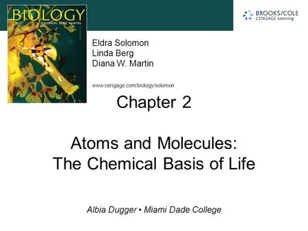 Www.cengage.com/biology/solomon Albia Dugger Miami Dade College Eldra Solomon Linda Berg Diana W. Martin Chapter 2 Atoms and Molecules: The Chemical Basis.