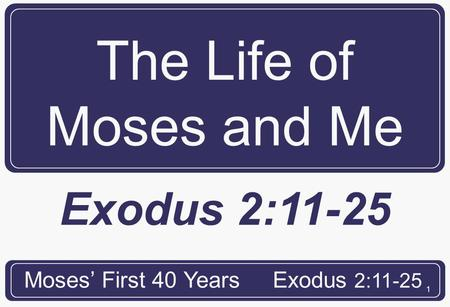 1 The Life of Moses and Me Moses' First 40 YearsExodus 2:11-25.