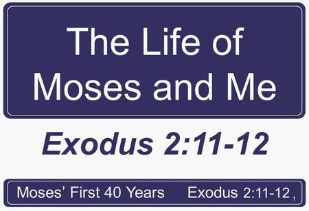 1 The Life of Moses and Me Moses' First 40 YearsExodus 2:11-12.