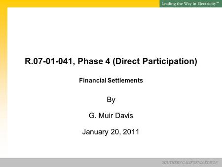 SOUTHERN CALIFORNIA EDISON SM R.07-01-041, Phase 4 (Direct Participation) Financial Settlements By G. Muir Davis January 20, 2011.