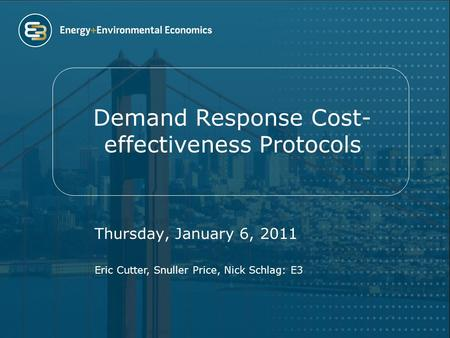 Demand Response Cost- effectiveness Protocols Thursday, January 6, 2011 Eric Cutter, Snuller Price, Nick Schlag: E3.